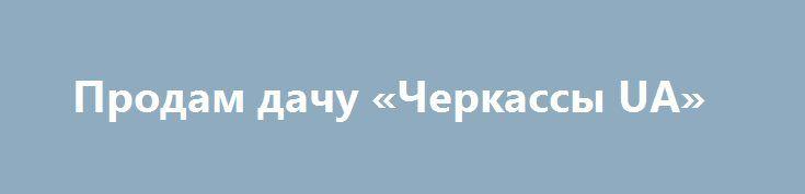 Продам дачу «Черкассы UA» http://www.pogruzimvse.ru/doska258/?adv_id=281  Продам дачу в кооперативе «Пролисок»(приватизирована). Дача имеет два этажа – на первом большая комната, небольшая кухня , санузел ( душ), кладовка. На втором этаже – две спальни, кладовка. Большой чердак, где находиться 150 литровый, нержавеющий бак для воды, которая подается на кухню и душ.   На участке есть крытая беседка, металлический эллинг для лодки с подъемником, небольшой сарай для инвентаря и дровятник для…