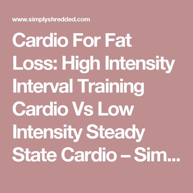 Cardio For Fat Loss: High Intensity Interval Training Cardio Vs Low Intensity Steady State Cardio – SimplyShredded.com