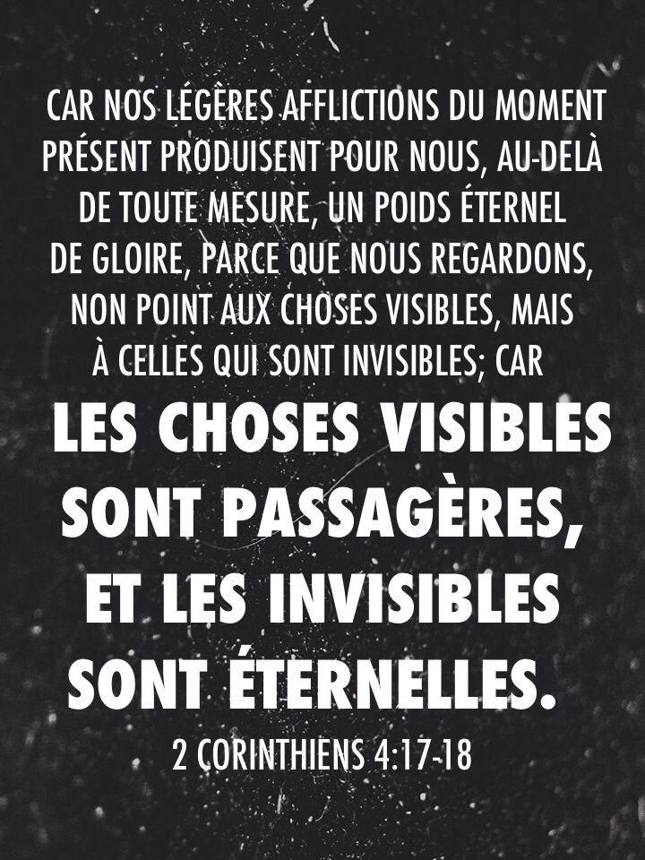 2 Corinthiens 4:18 parce que nous regardons, non point aux choses visibles, mais à celles qui sont invisibles; car les choses visibles sont passagères, et les invisibles sont éternelles.