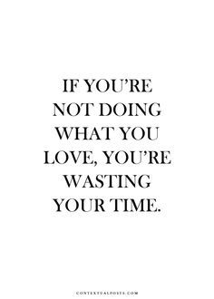 If you're not doing what you love, you're wasting your time.