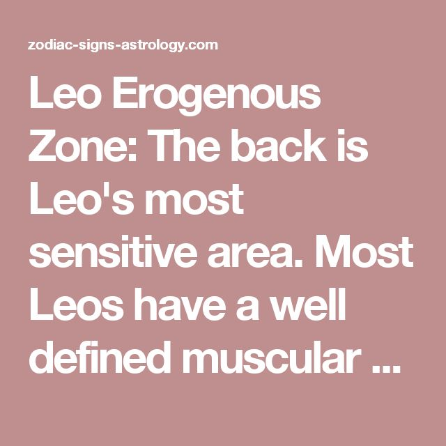 Leo Erogenous Zone: The back is Leo's most sensitive area. Most Leos have a well defined muscular back, compliment them on it while you lightly scratch your fingernails from the base of the neck down to their buttocks. They love a back rub or massage because to them it is being pampered. Get scented massage oil and give them a sensual massage and it is guaranteed to set the mood for a night of passion!