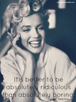 It is better to be absolutely ridiculous than absolutely boring - #MarilynMonroe. #truth #inspiration #quotes