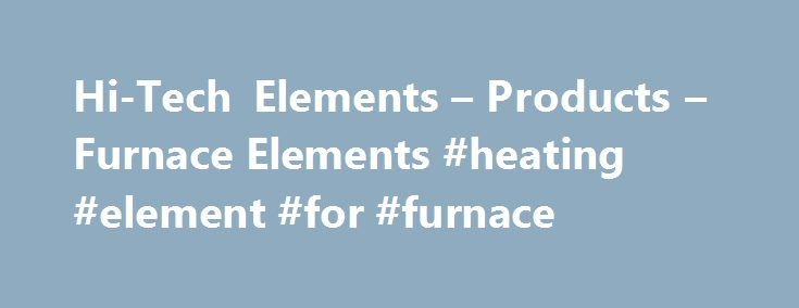 Hi-Tech Elements – Products – Furnace Elements #heating #element #for #furnace http://uganda.remmont.com/hi-tech-elements-products-furnace-elements-heating-element-for-furnace/  # OPEN SPIRAL STRIP ELEMENTS Iron-chromium-aluminium (FECRAL) and nickel-chromium (NiCr categorize resistance-heating elements. The difference in crystal structure, mechanical, electrical and thermal properties allow these alloys to be formed into spiral or strip elements and can be applied to a wide range of heating…