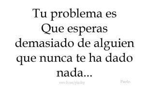 Tu problema es que esperas demasiado de alguien que nunca te ha dado nada... #Frases