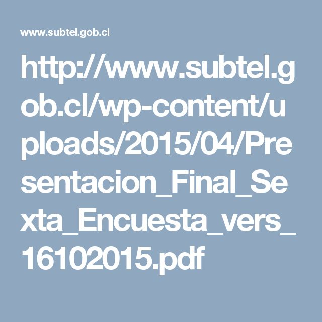 http://www.subtel.gob.cl/wp-content/uploads/2015/04/Presentacion_Final_Sexta_Encuesta_vers_16102015.pdf