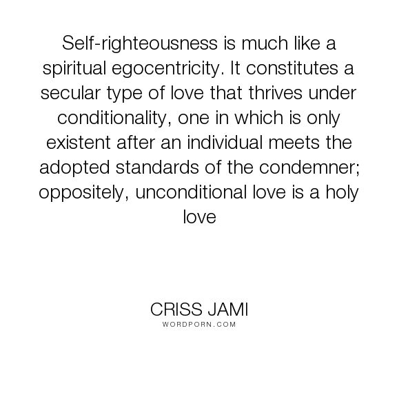 "Criss Jami - ""Self-righteousness is much like a spiritual egocentricity. It constitutes a secular..."". true-love, spirituality, unconditional, condemnation, conditional-love, holy, secular, undeserving, love"