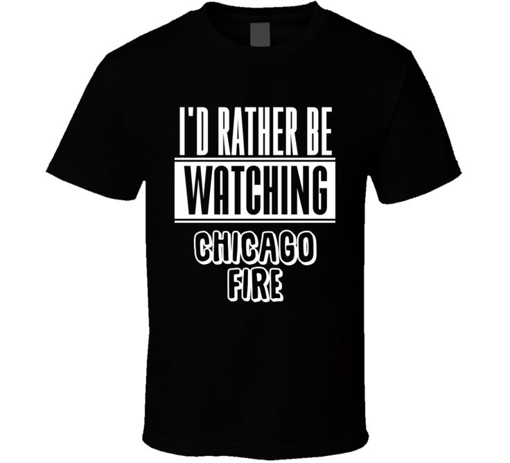 I'd Rather Be Watching Chicago Fire Popular TV Series Fan T Shirt