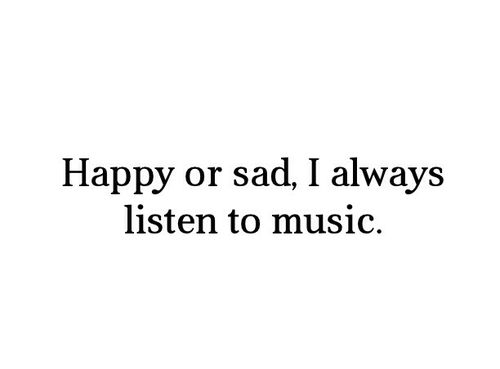 Music <3 -- when you're happy you enjoy the melody, but when you're sad you understand the lyrics