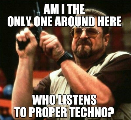 Am I the only one around here, who listens to proper techno?