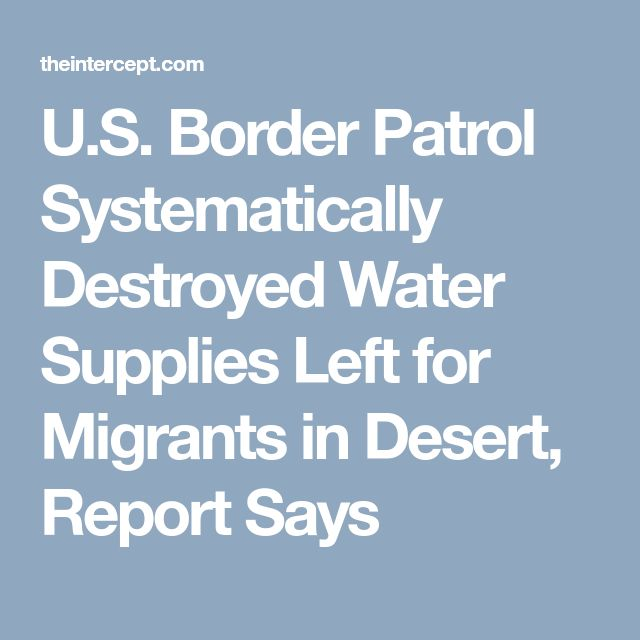 U.S. Border Patrol Systematically Destroyed Water Supplies Left for Migrants in Desert, Report Says
