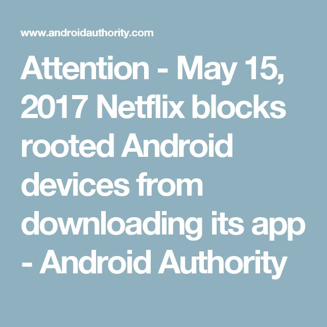 Attention - May 15, 2017 Netflix blocks rooted Android devices from downloading its app - Android Authority