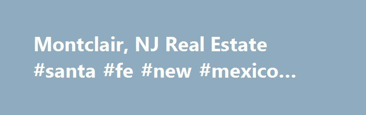 Montclair, NJ Real Estate #santa #fe #new #mexico #real #estate http://real-estate.remmont.com/montclair-nj-real-estate-santa-fe-new-mexico-real-estate/  #montclair nj real estate # Montclair Real Estate Listings & Rental Properties in New Jersey Looking to buy a home or rent an apartment? Whether you are looking for homes for sale, new homes, apartments finder, guides and rentals, foreclosures or apartment communities for rent, find all Montclair real estate for sale or rent in… Read More…