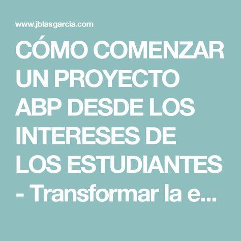 CÓMO COMENZAR UN PROYECTO ABP DESDE LOS INTERESES DE LOS ESTUDIANTES - Transformar la escuela