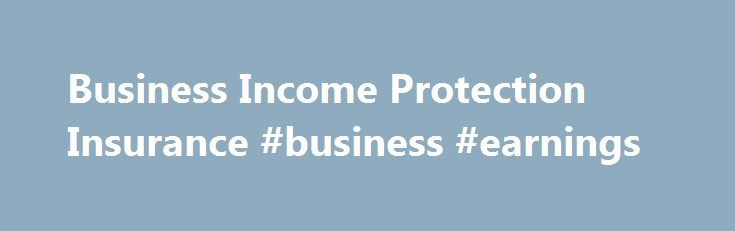 Business Income Protection Insurance #business #earnings http://earnings.remmont.com/business-income-protection-insurance-business-earnings-3/  #business earnings # Loss of Income Insurance Helps Pay Bills and Cover Payroll If Your Business Is Interrupted If you have a covered property loss and your business is forced to close temporarily, business income coverage can help you: Replace lost net income Pay for continuing expenses, such as mortgage, advertising, taxes and payroll Pay for…