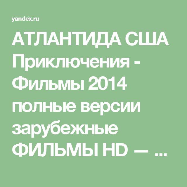 АТЛАНТИДА США Приключения - Фильмы 2014 полные версии зарубежные ФИЛЬМЫ HD — Яндекс.Видео