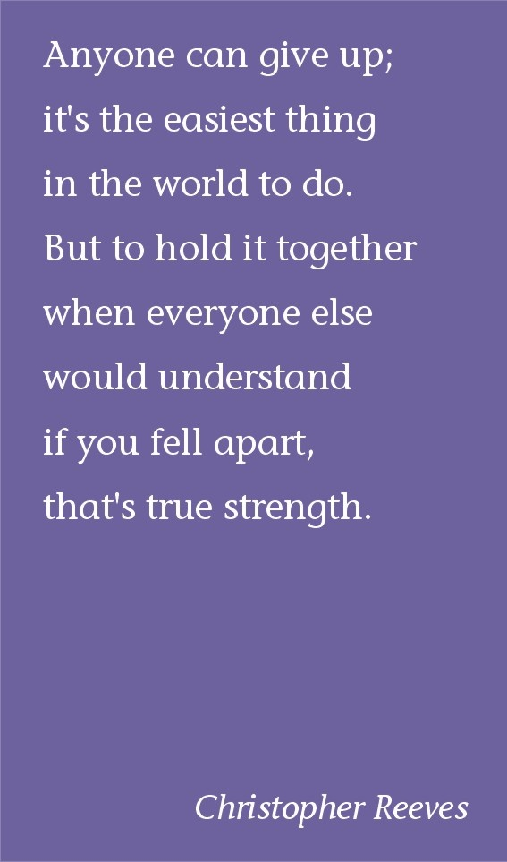 Anyone can give up...but to hold it together when everyone else would understand if you fell apart, that's true strength