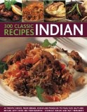 300 Classic Indian Recipes: Authentic dishes, from kebabs, korma and tandoori to pilau rice, balti and biryani, with over 300 photographs