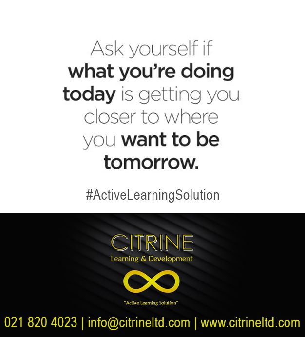 Ask yourself if what you're doing today is getting you closer to where you want to be tomorrow.  Citrine Learning & Development #ActiveLearningSolution #thoughtoftheday Tel: 0218204023 info@citrineltd.com