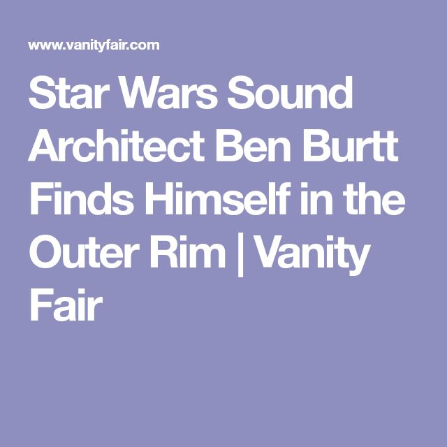 Star Wars Sound Architect Ben Burtt Finds Himself in the Outer Rim | Vanity Fair