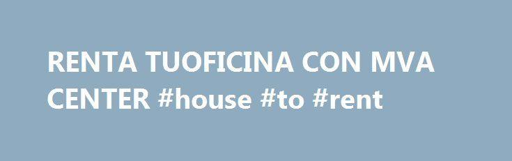 RENTA TUOFICINA CON MVA CENTER #house #to #rent http://rental.remmont.com/renta-tuoficina-con-mva-center-house-to-rent/  #casas en renta monterrey # RENTA TUOFICINA CON MVA CENTER RENTA TUOFICINA CON MVA CENTER – MVA BUSINESS CENTER es la opciуn de obtener una oficina al instante, con todos los servicios exclusivos como sala de juntas, terraza, mobiliario ejecutivo y servicios de primer nivel. Son уptimas para ejecutivos, profesionistas independientes у corporativos, donde obtendrбn...