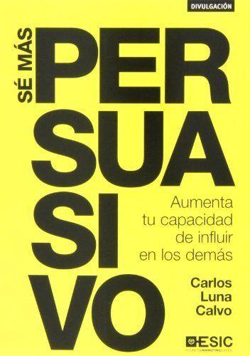 Sé más persuasivo. Aumenta tu capacidad de influir en los demás (Divulgación) de Carlos Luna Calvo. Máis información no catálogo: http://kmelot.biblioteca.udc.es/record=b1509737~S1*gag