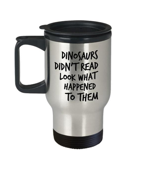 Dinosaurs didn't read mug look what happened to them 14oz travel mug reading travel mug reading coffee reading travel mug reading coffee cup