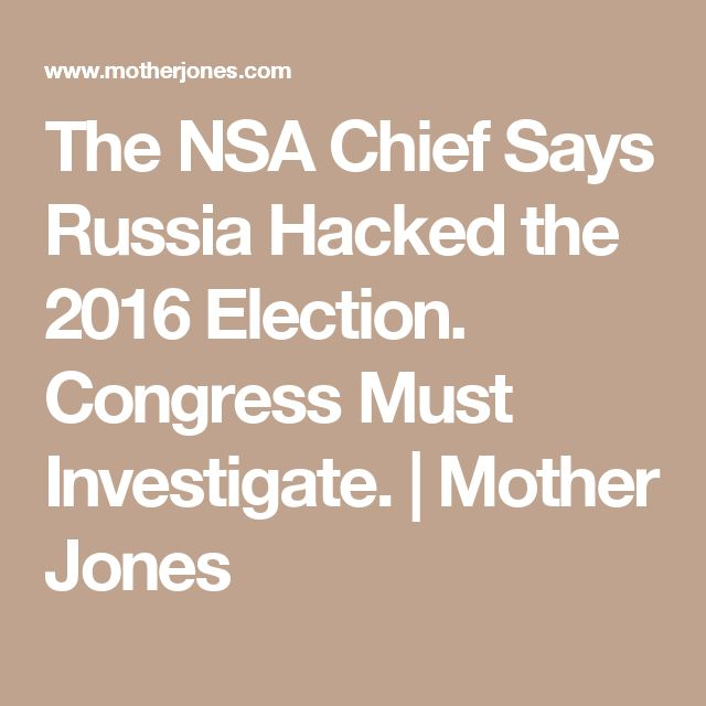 The NSA Chief Says Russia Hacked the 2016 Election. Congress Must Investigate. | Mother Jones