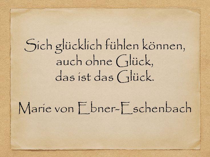 Sich glücklich fühlen können, auch ohne Glück, das ist das Glück.  Marie von Ebner-Eschenbach  http://zumgeburtstag.org/geburtstagssprueche/sich-gluecklich-fuehlen/