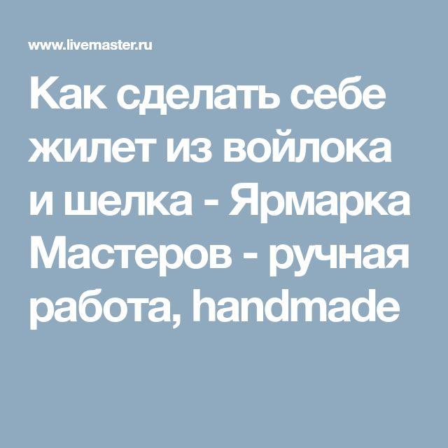 Как сделать себе жилет из войлока и шелка - Ярмарка Мастеров - ручная работа, handmade