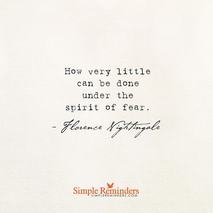 How very little can be done under the spirit of fear. — Florence Nightingale