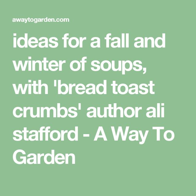 ideas for a fall and winter of soups, with 'bread toast crumbs' author ali stafford - A Way To Garden