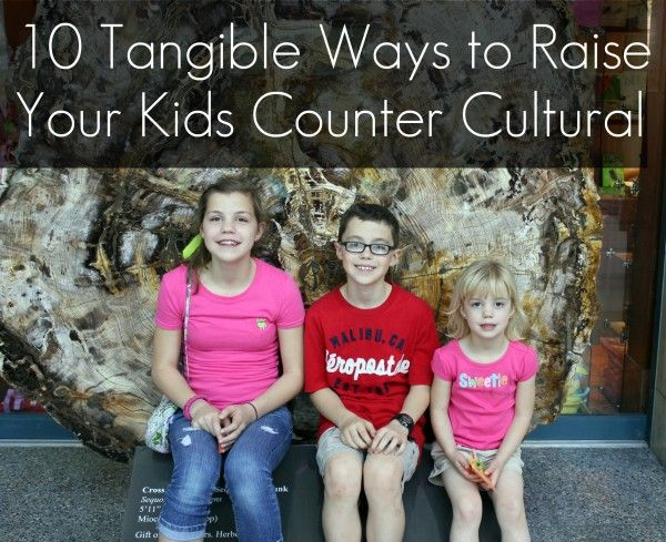 10 Tangible Ways to Raise Your Kids Counter-Cultural (yes. I wholeheartedly agree w ALL 10!)