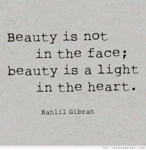 Beauty shines from the inside out - Kahlil Gibran                                                                                                                                                                                 More