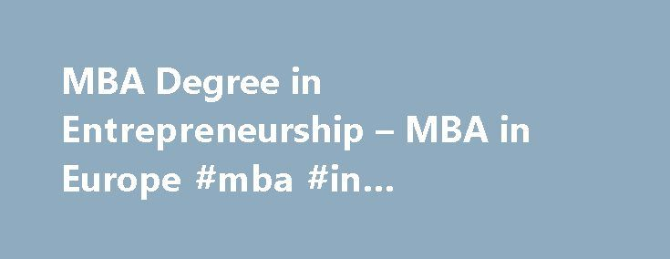 MBA Degree in Entrepreneurship – MBA in Europe #mba #in #entrepreneurship http://hong-kong.remmont.com/mba-degree-in-entrepreneurship-mba-in-europe-mba-in-entrepreneurship/  # MBA – Entrepreneurship Growing businesses need to adapt to environmental and technological changes. This major prepares you for the challenges of establishing and growing a business in today's dynamic climate. We'll help you build the framework for your new venture and provide you with the skills necessary to become an…