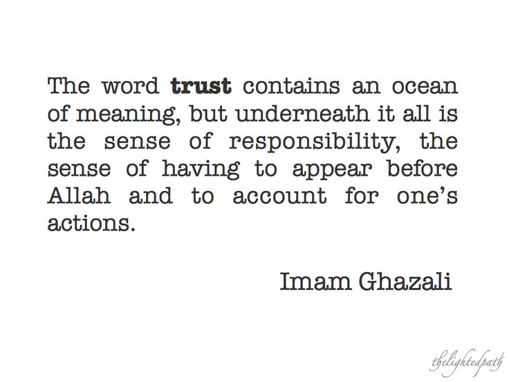 Trust contains an ocean of meaning -- se;nse of responsibility, sense of having to stand before Allah and to account for one's actions. Imam Ghazali