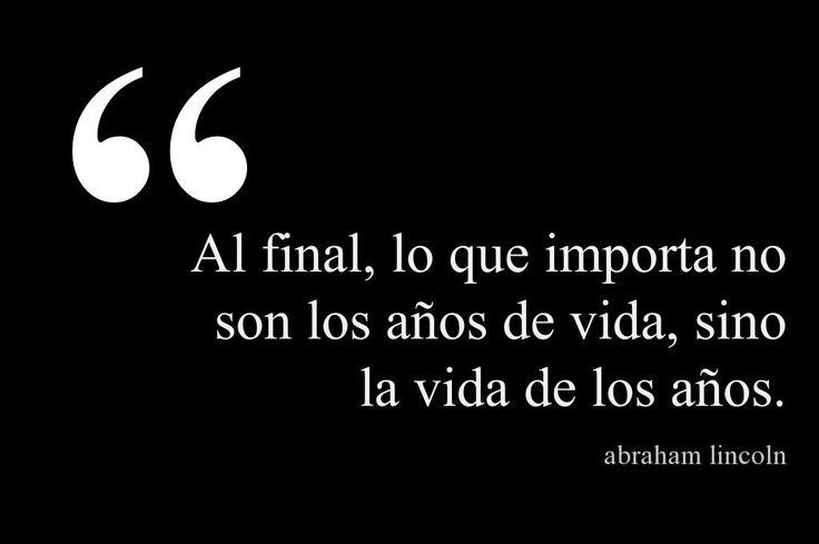 Al final, lo que importa no son los años de vida, sino la vida de los años. #AbrahamLincoln