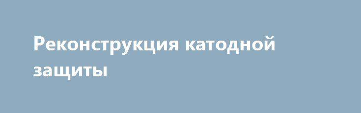 Реконструкция катодной защиты http://www.nftn.ru/blog/rekonstrukcija_katodnoj_zashhity/2016-07-27-1849  Необходимо отметить особенности проектирования, наладки и эксплуатации катодной защиты на существующем трубопроводе, ранее ей не оснащенном. На этапе предпроектных изысканий целесообразно экспериментально определить утечки тока с трубопровода. Это позволит установить требуемый для защиты ток и мощность системы КЗ. Эксперимент проводится после оборудования трубопровода…