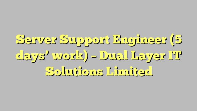 Server Support Engineer (5 days' work) - Dual Layer IT Solutions Limited