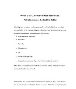 Week 1 DQ 2 Common Pool Resources – Privatization or Collective Action    Identify two common pool resources from the list below, one that seems to be best managed by privatization and another that seems to be… (More)
