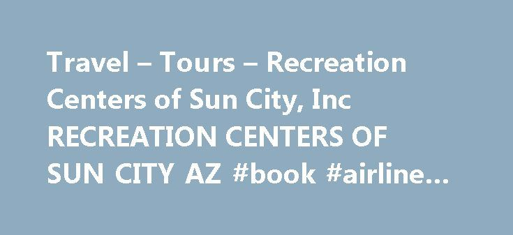 Travel – Tours – Recreation Centers of Sun City, Inc RECREATION CENTERS OF SUN CITY AZ #book #airline #tickets http://travels.remmont.com/travel-tours-recreation-centers-of-sun-city-inc-recreation-centers-of-sun-city-az-book-airline-tickets/  #sun travel # WELCOME TO RECREATION Sun City Golf It's time to tee off at any of RCSC's 8 golf courses. The Sun City golf community includes five regulation and three executive courses that span 1,100 acres, all… Fitness Centers... Read moreThe post…