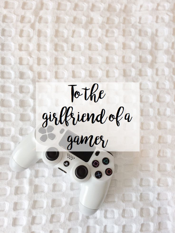 | To the girlfriend of a gamer |