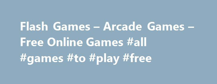 Flash Games – Arcade Games – Free Online Games #all #games #to #play #free http://game.remmont.com/flash-games-arcade-games-free-online-games-all-games-to-play-free/  Todays Flash Games TOP FLASH GAMES GROUPS FlashArcade.com is your online source for the best free online flash games including shooting games. arcade games. racing games. physics games. strategy games and much more. You can play free games on FlashArcade.com any time! Whatever kind of game you feel like playing you can find it…