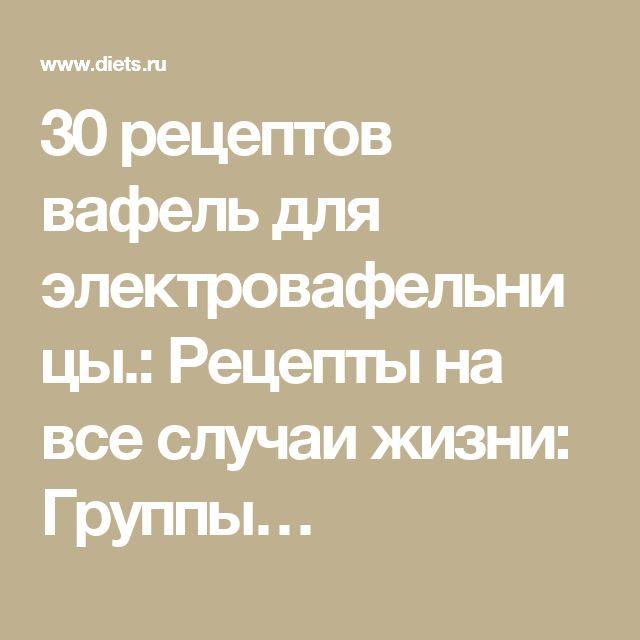 30 рецептов вафель для электровафельницы.: Рецепты на все случаи жизни: Группы…
