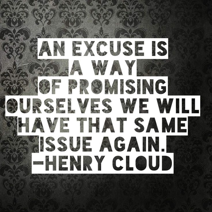 An excuse is a way of promising ourselves we will have that same issue again. -Henry Cloud