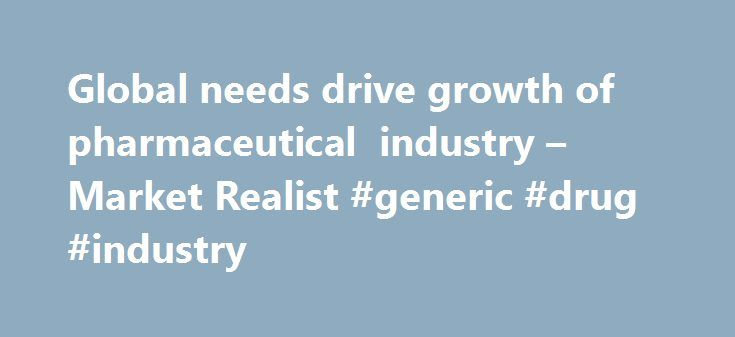 Global needs drive growth of pharmaceutical industry – Market Realist #generic #drug #industry http://pharma.nef2.com/2017/05/30/global-needs-drive-growth-of-pharmaceutical-industry-market-realist-generic-drug-industry/  #pharmaceutical industry growth # Global needs drive growth of pharmaceutical industry Aging population Worldwide, the average human life span has increased substantially over the last few decades. However, more infections and diseases have come along with this longevity…