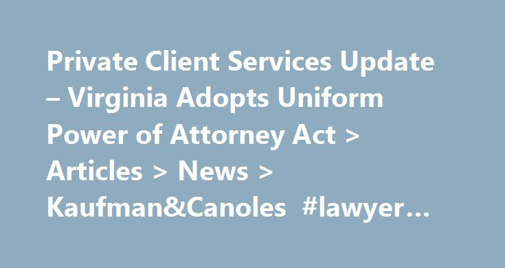 Private Client Services Update – Virginia Adopts Uniform Power of Attorney Act > Articles > News > Kaufman&Canoles #lawyer #lookup http://attorneys.remmont.com/private-client-services-update-virginia-adopts-uniform-power-of-attorney-act-articles-news-kaufmancanoles-lawyer-lookup/  #power of attorney virginia Kaufman and Canoles Articles Private Client Services Update – Virginia Adopts Uniform Power of Attorney Act The Uniform Power of Attorney Act ( UPOAA or the (...Read More)