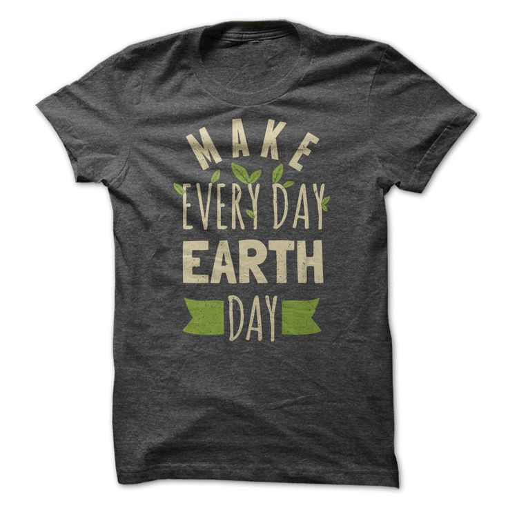 Make Everyday Earth Day. T ShirtsBelly ...