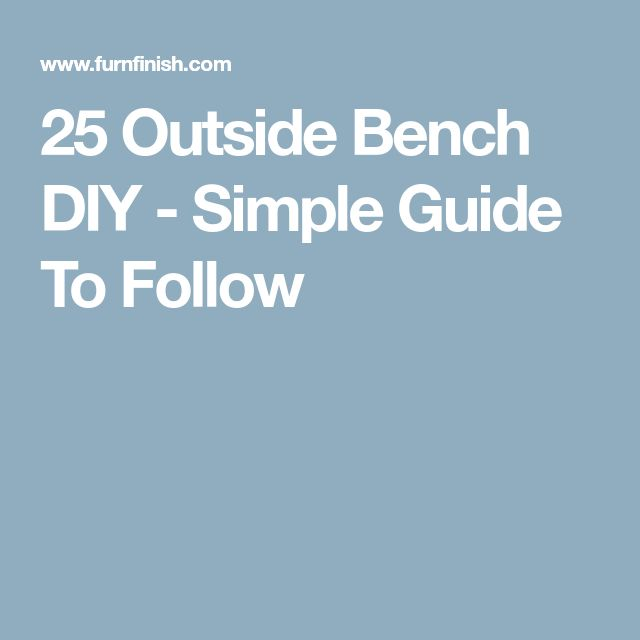 25 Outside Bench DIY - Simple Guide To Follow