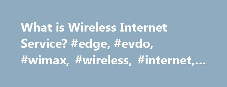 """What is Wireless Internet Service? #edge, #evdo, #wimax, #wireless, #internet, #lte http://colorado.nef2.com/what-is-wireless-internet-service-edge-evdo-wimax-wireless-internet-lte/  # What is Wireless Internet Service? Broadband internet service is a form of high speed internet access. In fact, the name """"broadband"""" has come to be synonymous with high speed internet use in general. Since speed is measured by bit rate, the number of bits processed per unit of time, broadband internet service…"""