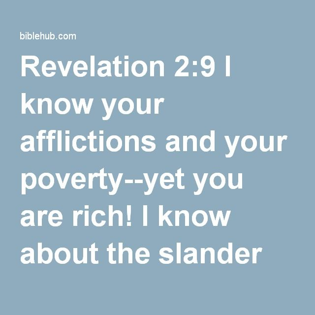 Revelation 2:9 I know your afflictions and your poverty--yet you are rich! I know about the slander of those who say they are Jews and are not, but are a synagogue of Satan.